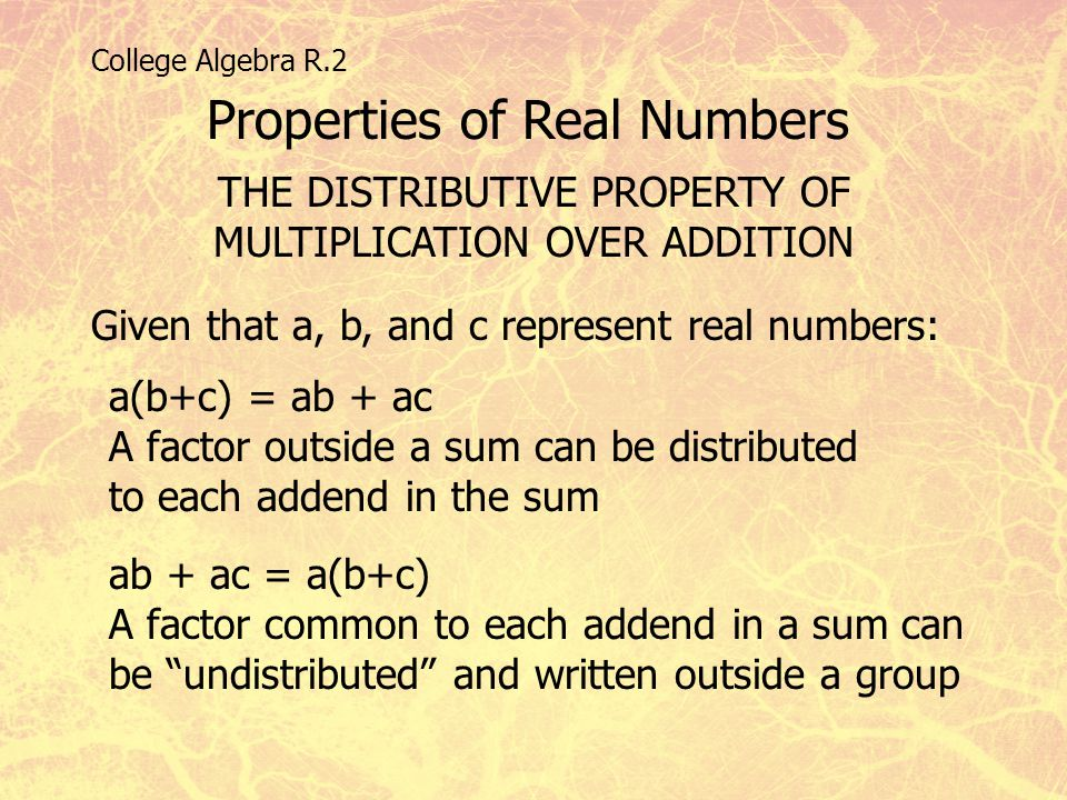 College Algebra R.2 Properties of Real Numbers THE DISTRIBUTIVE PROPERTY OF MULTIPLICATION OVER ADDITION Given that a, b, and c represent real numbers