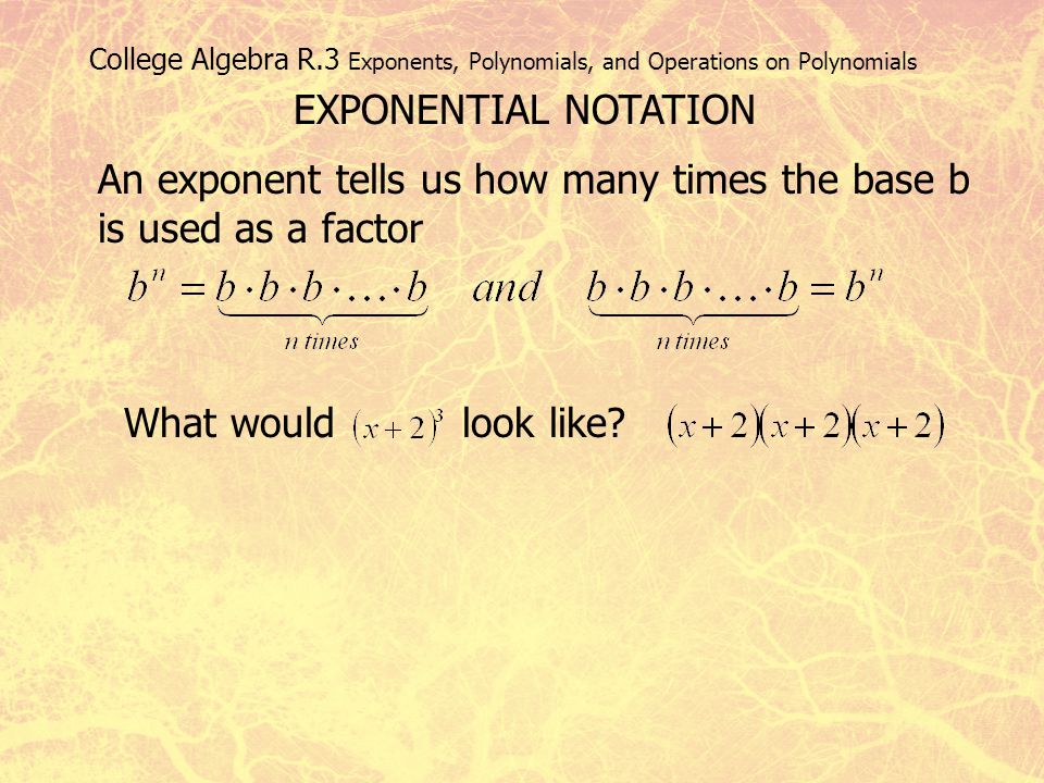 College Algebra R.3 Exponents, Polynomials, and Operations on Polynomials EXPONENTIAL NOTATION An exponent tells us how many times the base b is used
