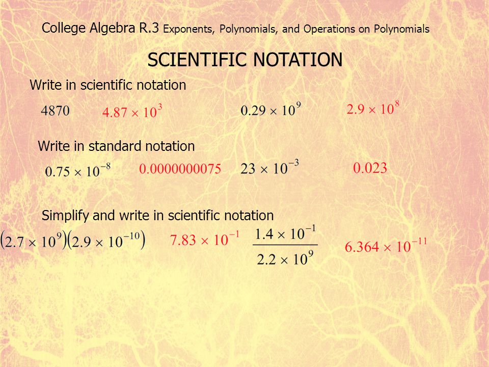 College Algebra R.3 Exponents, Polynomials, and Operations on Polynomials SCIENTIFIC NOTATION Write in scientific notation Write in standard notation