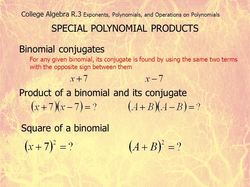 College Algebra R.3 Exponents, Polynomials, and Operations on Polynomials SPECIAL POLYNOMIAL PRODUCTS Binomial conjugates For any given binomial, its