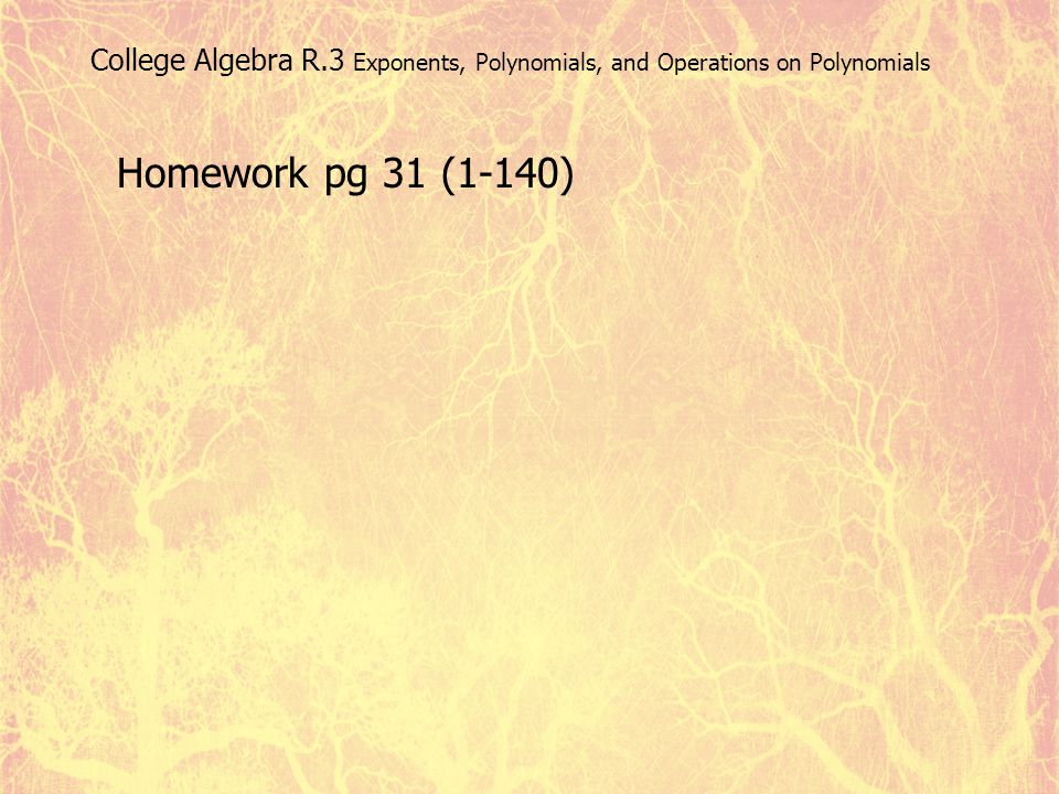 College Algebra R.3 Exponents, Polynomials, and Operations on Polynomials Homework pg 31 (1-140)