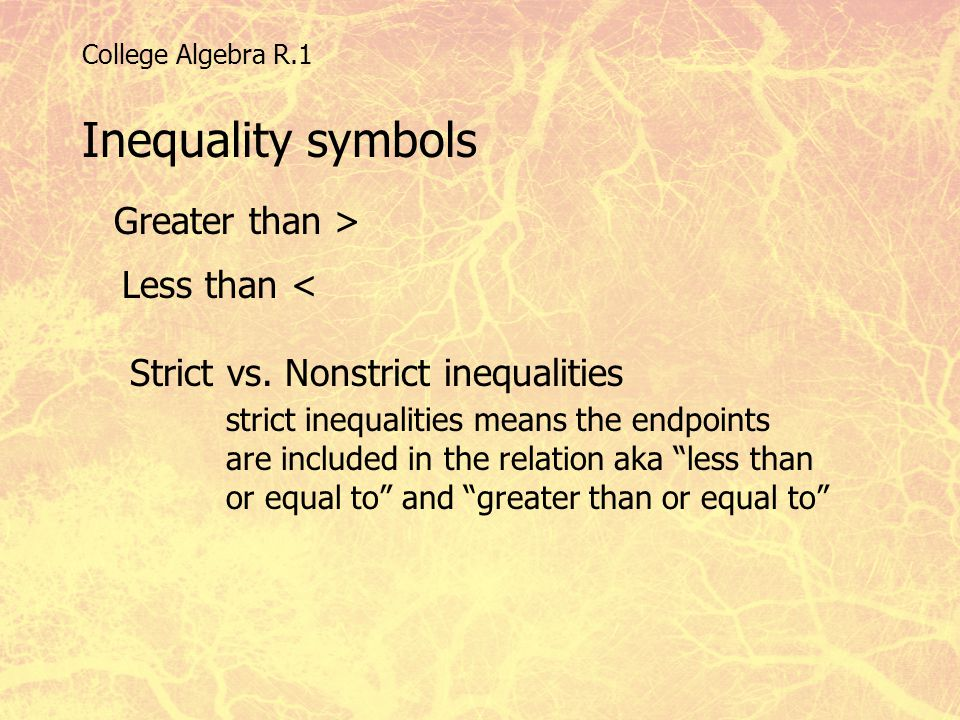College Algebra R.1 Inequality symbols Greater than > Less than < Strict vs. Nonstrict inequalities strict inequalities means the endpoints are includ