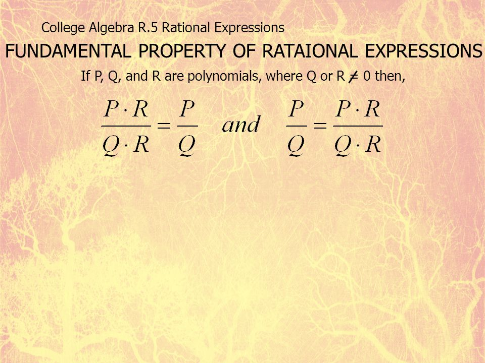 College Algebra R.5 Rational Expressions FUNDAMENTAL PROPERTY OF RATAIONAL EXPRESSIONS If P, Q, and R are polynomials, where Q or R = 0 then,