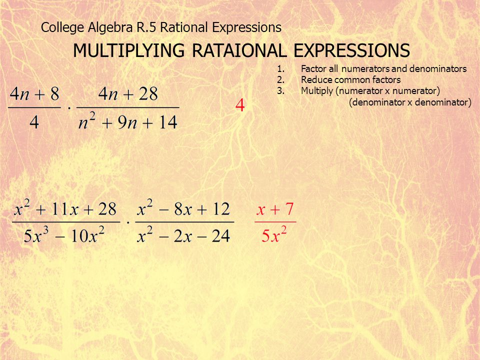 College Algebra R.5 Rational Expressions MULTIPLYING RATAIONAL EXPRESSIONS 1.Factor all numerators and denominators 2.Reduce common factors 3.Multiply