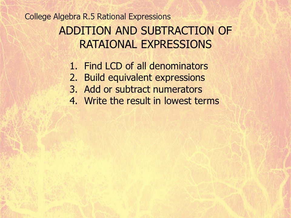 College Algebra R.5 Rational Expressions ADDITION AND SUBTRACTION OF RATAIONAL EXPRESSIONS 1.Find LCD of all denominators 2.Build equivalent expressio
