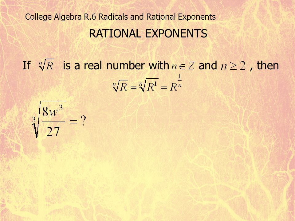 College Algebra R.6 Radicals and Rational Exponents RATIONAL EXPONENTS If is a real number with and, then