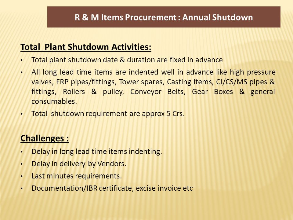 R & M Items Procurement : Annual Shutdown Total Plant Shutdown Activities: Total plant shutdown date & duration are fixed in advance All long lead time items are indented well in advance like high pressure valves, FRP pipes/fittings, Tower spares, Casting Items, CI/CS/MS pipes & fittings, Rollers & pulley, Conveyor Belts, Gear Boxes & general consumables.