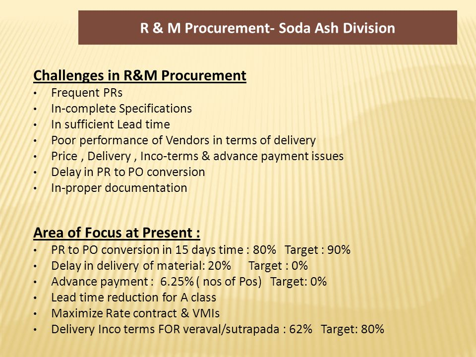 Challenges in R&M Procurement Frequent PRs In-complete Specifications In sufficient Lead time Poor performance of Vendors in terms of delivery Price, Delivery, Inco-terms & advance payment issues Delay in PR to PO conversion In-proper documentation Area of Focus at Present : PR to PO conversion in 15 days time : 80% Target : 90% Delay in delivery of material: 20% Target : 0% Advance payment : 6.25% ( nos of Pos) Target: 0% Lead time reduction for A class Maximize Rate contract & VMIs Delivery Inco terms FOR veraval/sutrapada : 62% Target: 80% R & M Procurement- Soda Ash Division