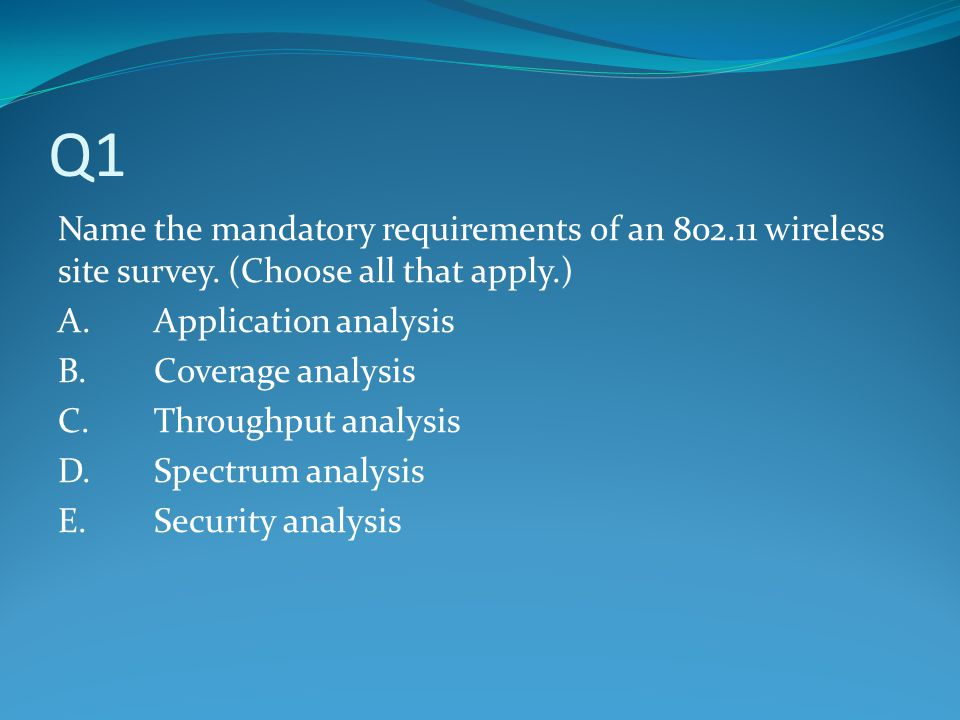 Q1 Name the mandatory requirements of an 802.11 wireless site survey. (Choose all that apply.) A.Application analysis B.Coverage analysis C.Throughput