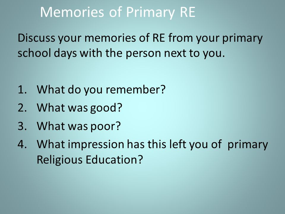 Memories of Primary RE Discuss your memories of RE from your primary school days with the person next to you.