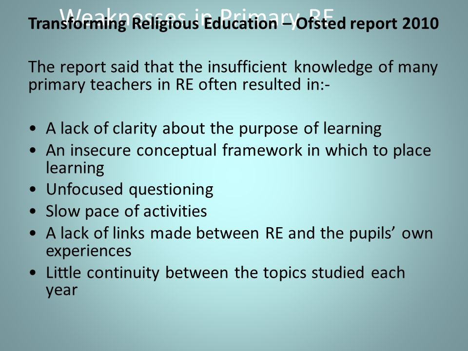 Weaknesses in Primary RE Transforming Religious Education – Ofsted report 2010 The report said that the insufficient knowledge of many primary teachers in RE often resulted in:- A lack of clarity about the purpose of learning An insecure conceptual framework in which to place learning Unfocused questioning Slow pace of activities A lack of links made between RE and the pupils' own experiences Little continuity between the topics studied each year
