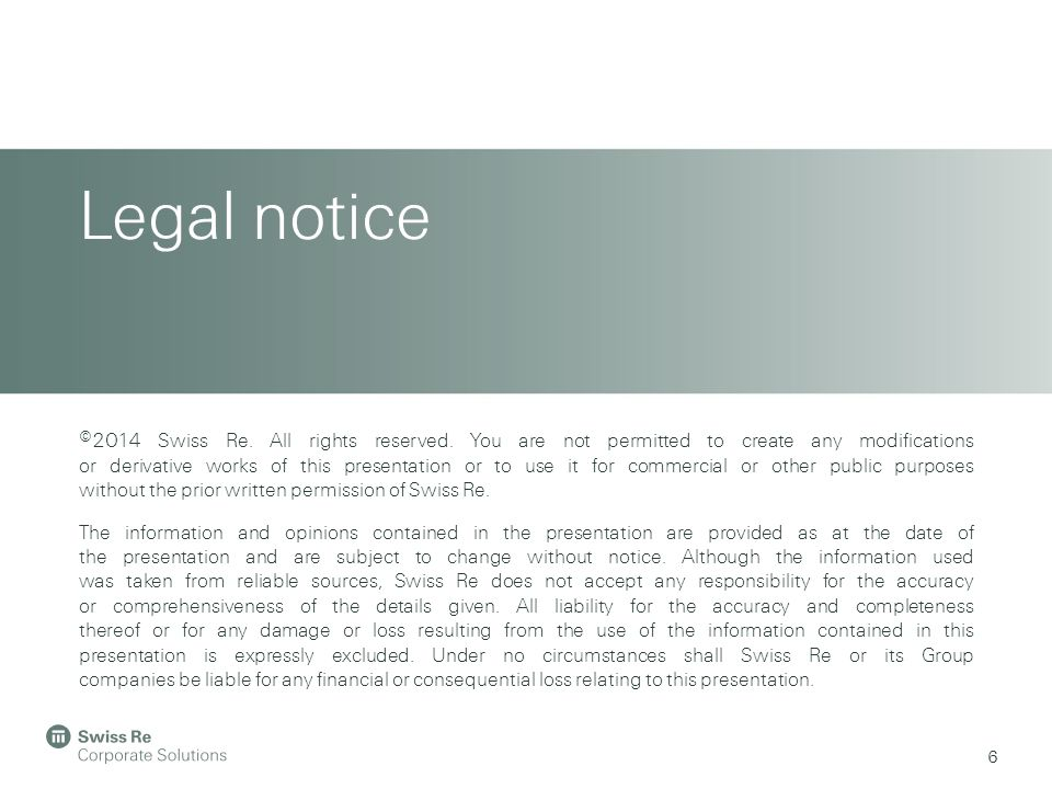 Legal notice 6 ©2014 Swiss Re. All rights reserved.