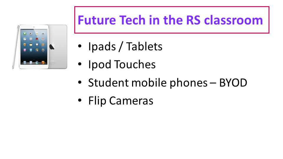 Future Tech in the RS classroom Ipads / Tablets Ipod Touches Student mobile phones – BYOD Flip Cameras