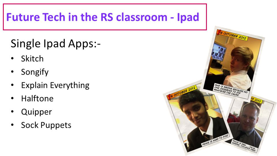 Future Tech in the RS classroom - Ipad Single Ipad Apps:- Skitch Songify Explain Everything Halftone Quipper Sock Puppets