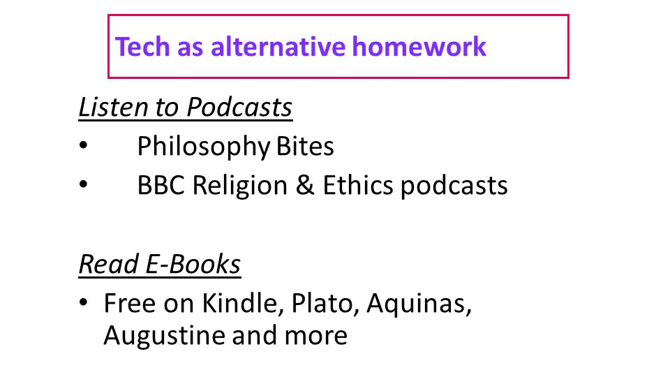 Tech as alternative homework Listen to Podcasts Philosophy Bites BBC Religion & Ethics podcasts Read E-Books Free on Kindle, Plato, Aquinas, Augustine and more