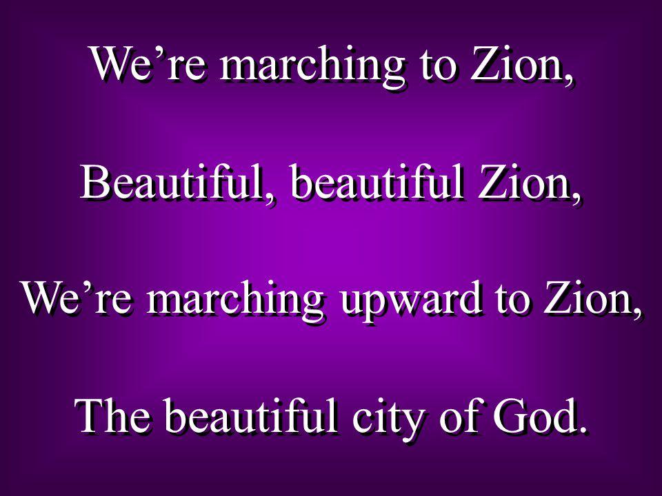 We're marching to Zion, Beautiful, beautiful Zion, We're marching upward to Zion, The beautiful city of God. We're marching to Zion, Beautiful, beauti