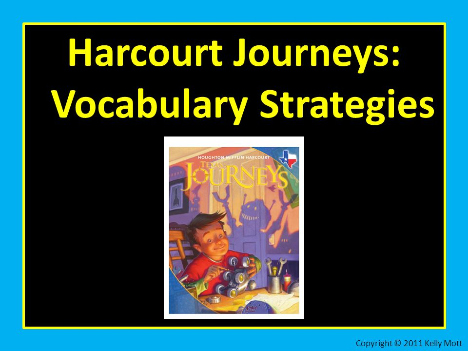 Harcourt Journeys: Vocabulary Strategies Copyright © 2011 Kelly Mott