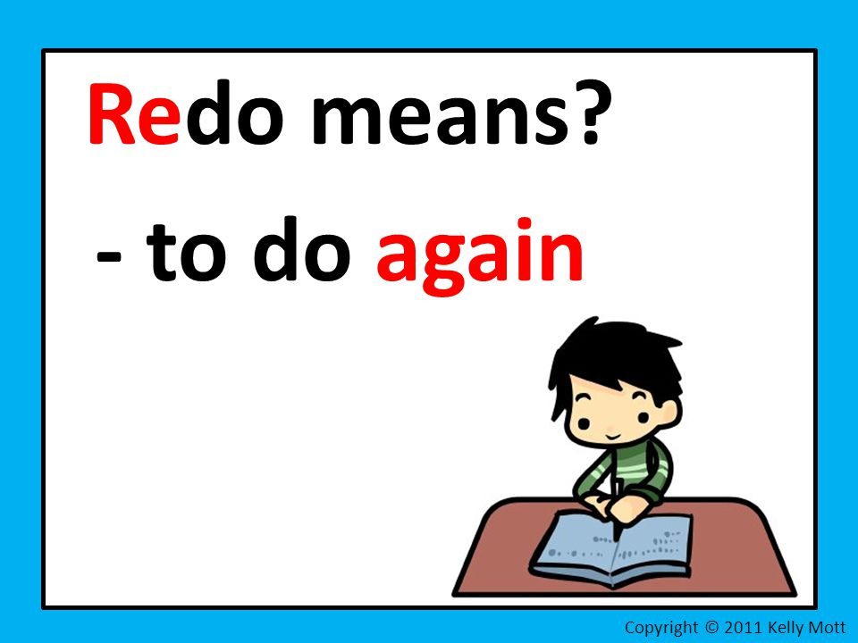 Redo means? - to do again Copyright © 2011 Kelly Mott