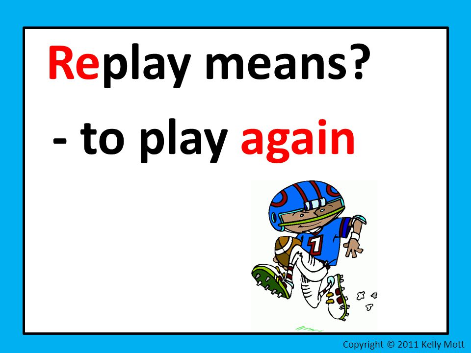Replay means - to play again Copyright © 2011 Kelly Mott