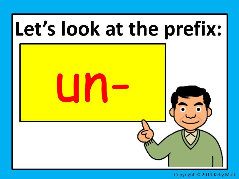 Let's look at the prefix: un- Copyright © 2011 Kelly Mott