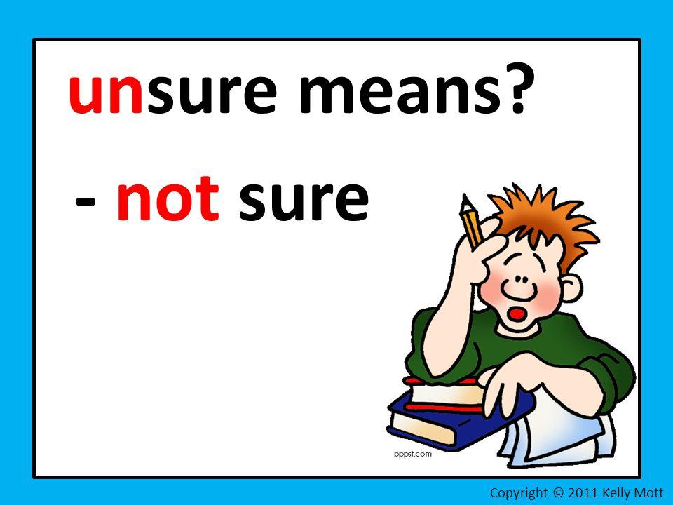 unsure means - not sure Copyright © 2011 Kelly Mott