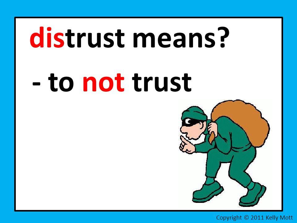 distrust means - to not trust Copyright © 2011 Kelly Mott