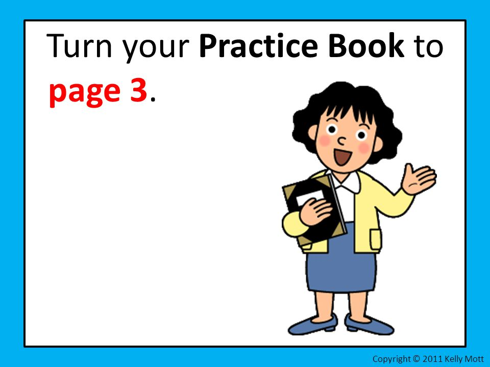 Turn your Practice Book to page 3. Copyright © 2011 Kelly Mott
