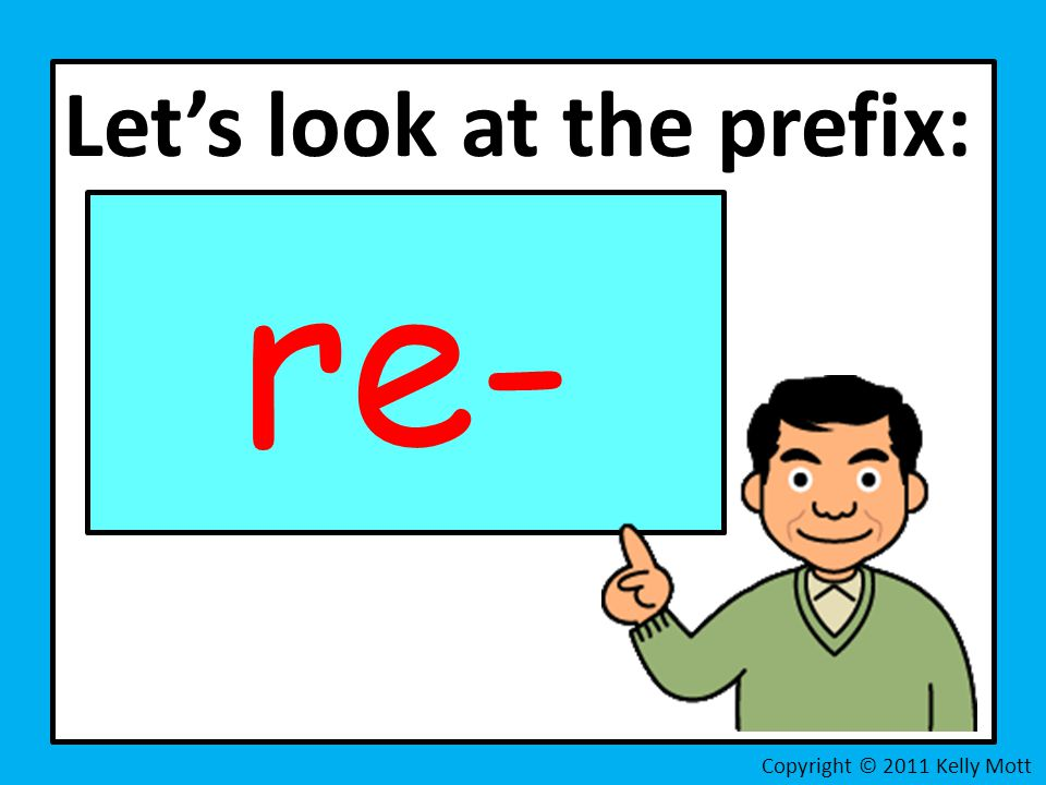 Let's look at the prefix: re- Copyright © 2011 Kelly Mott