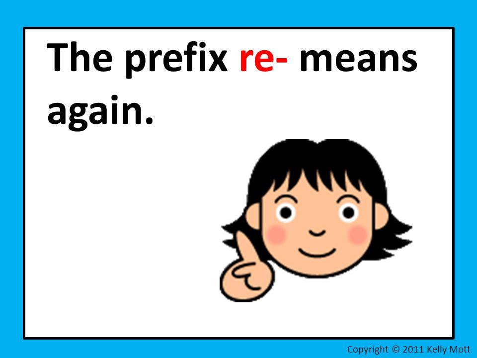 The prefix re- means again. Copyright © 2011 Kelly Mott