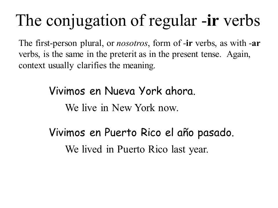 The conjugation of regular -ir verbs Vivimos en Nueva York ahora. We live in New York now. Vivimos en Puerto Rico el año pasado. We lived in Puerto Ri