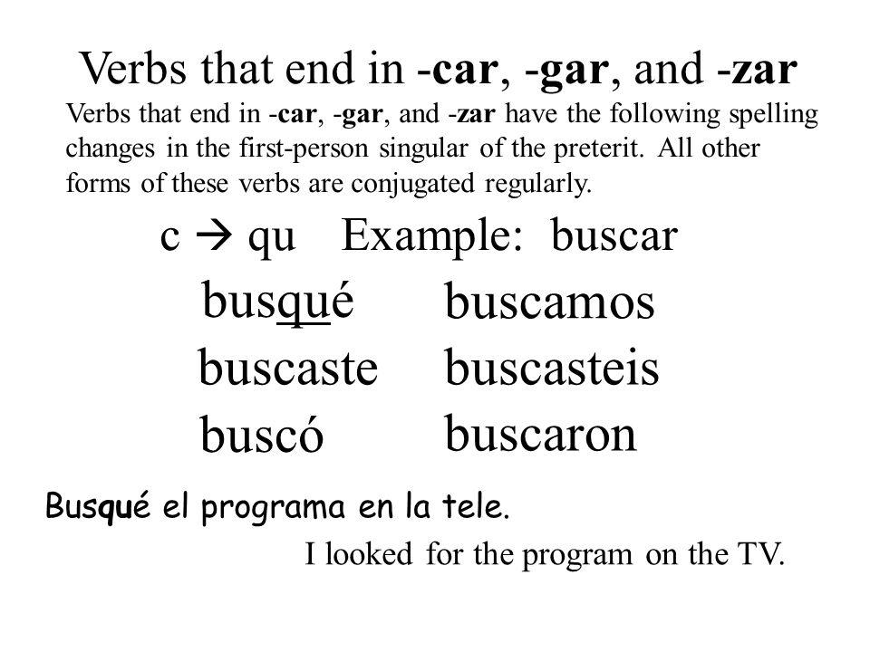 busqué buscó buscaste buscamos buscasteis buscaron Verbs that end in -car, -gar, and -zar Verbs that end in -car, -gar, and -zar have the following sp