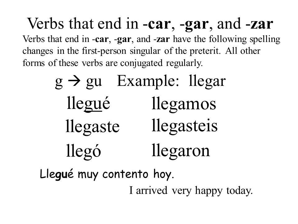 llegué llegó llegaste llegamos llegasteis llegaron Verbs that end in -car, -gar, and -zar Verbs that end in -car, -gar, and -zar have the following sp
