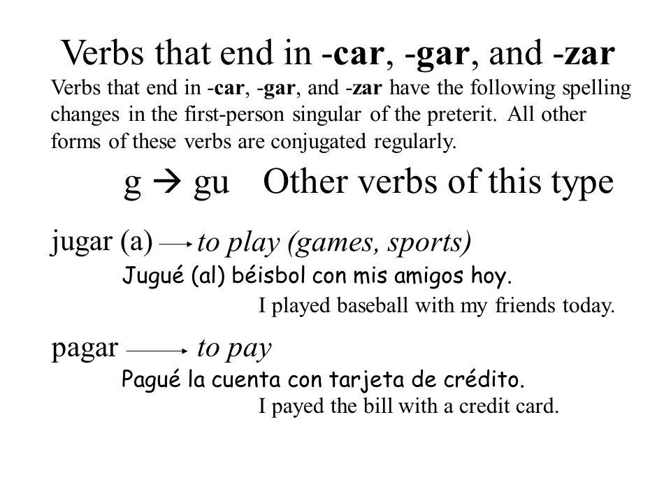 jugar (a) pagar to play (games, sports) to pay Verbs that end in -car, -gar, and -zar Verbs that end in -car, -gar, and -zar have the following spelli