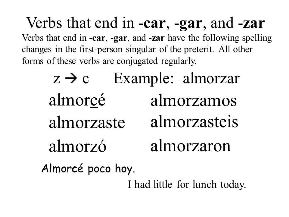 almorcé almorzó almorzaste almorzamos almorzasteis almorzaron Verbs that end in -car, -gar, and -zar Verbs that end in -car, -gar, and -zar have the f
