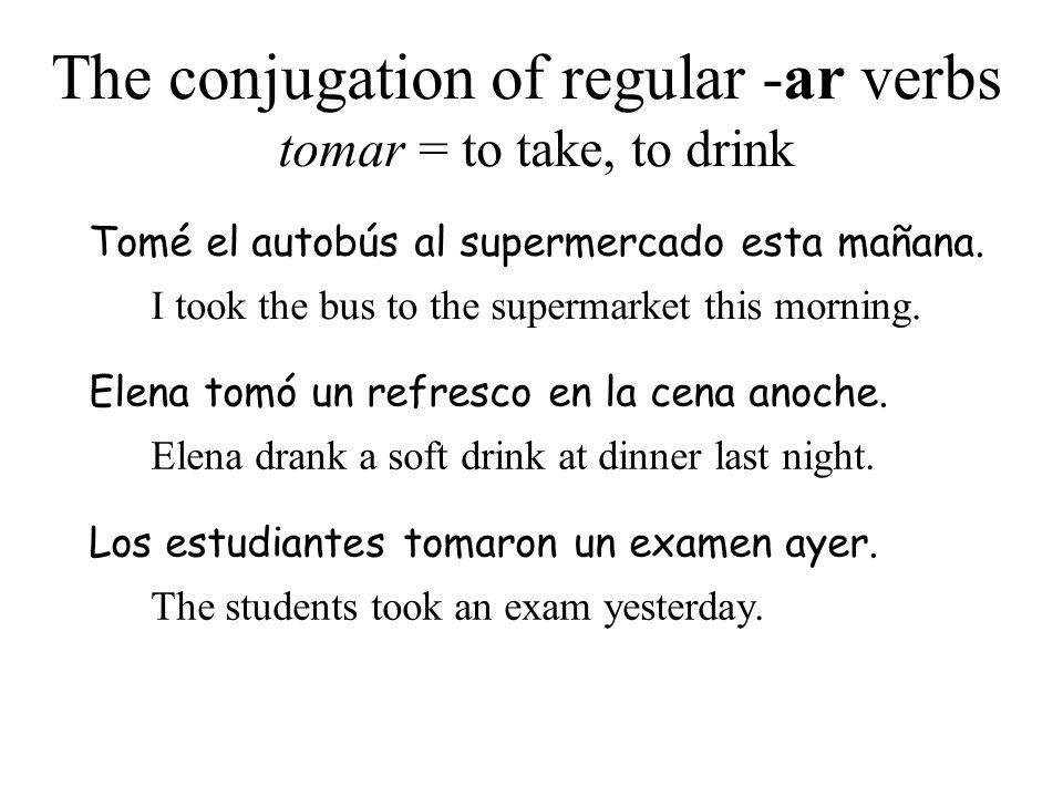 The conjugation of regular -ar verbs tomar = to take, to drink Tomé el autobús al supermercado esta mañana. I took the bus to the supermarket this mor