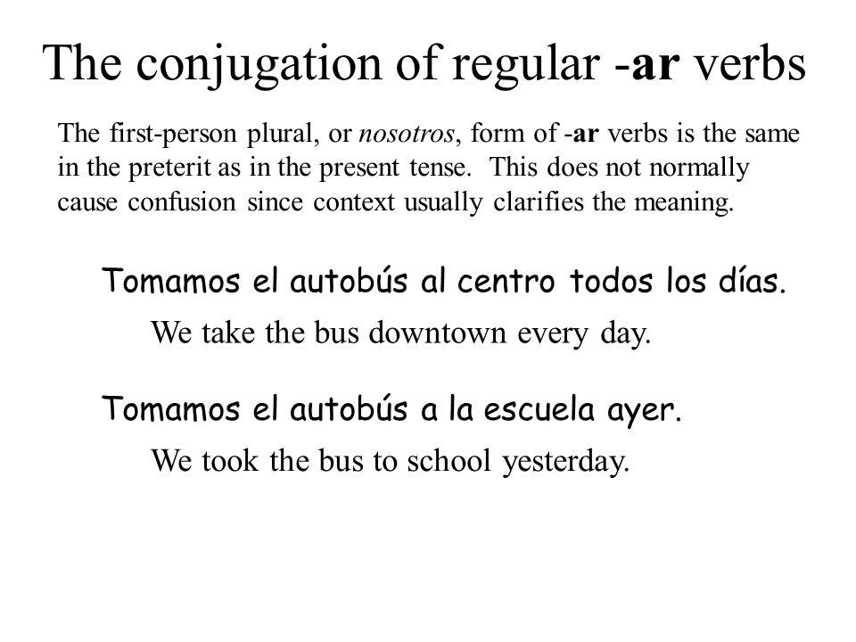 The conjugation of regular -ar verbs Tomamos el autobús al centro todos los días. We take the bus downtown every day. Tomamos el autobús a la escuela