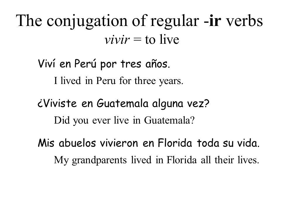 The conjugation of regular -ir verbs vivir = to live Viví en Perú por tres años. I lived in Peru for three years. ¿Viviste en Guatemala alguna vez? Di