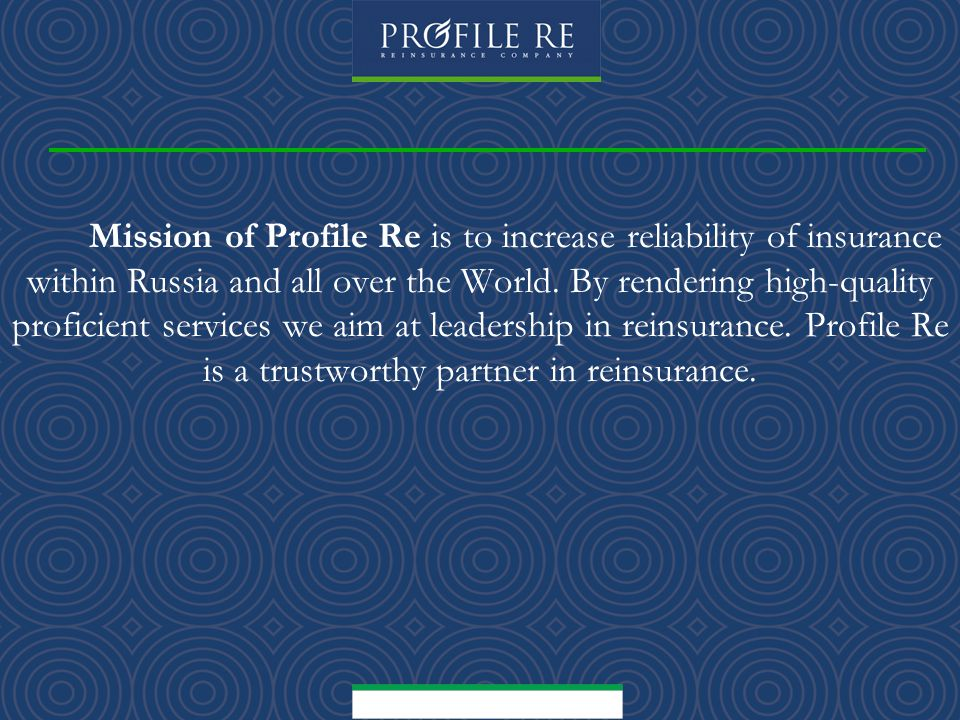 M ission of Profile Re is to increase reliability of insurance within Russia and all over the World.