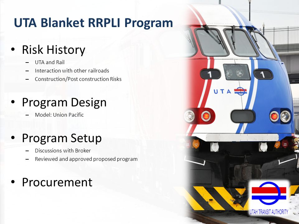 Risk History – UTA and Rail – Interaction with other railroads – Construction/Post construction Risks Program Design – Model: Union Pacific Program Setup – Discussions with Broker – Reviewed and approved proposed program Procurement UTA Blanket RRPLI Program