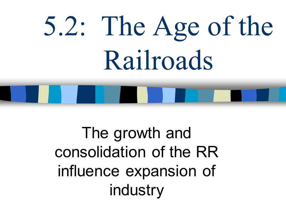 5.2: The Age of the Railroads The growth and consolidation of the RR influence expansion of industry