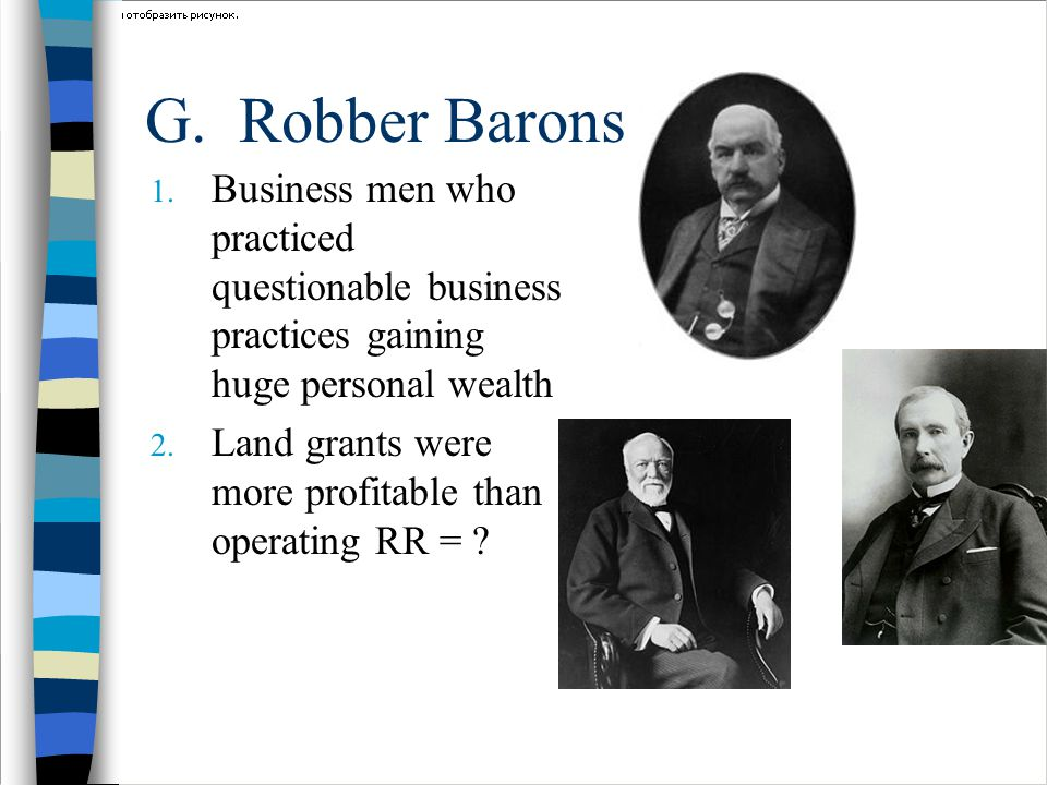 G. Robber Barons 1. Business men who practiced questionable business practices gaining huge personal wealth 2. Land grants were more profitable than o