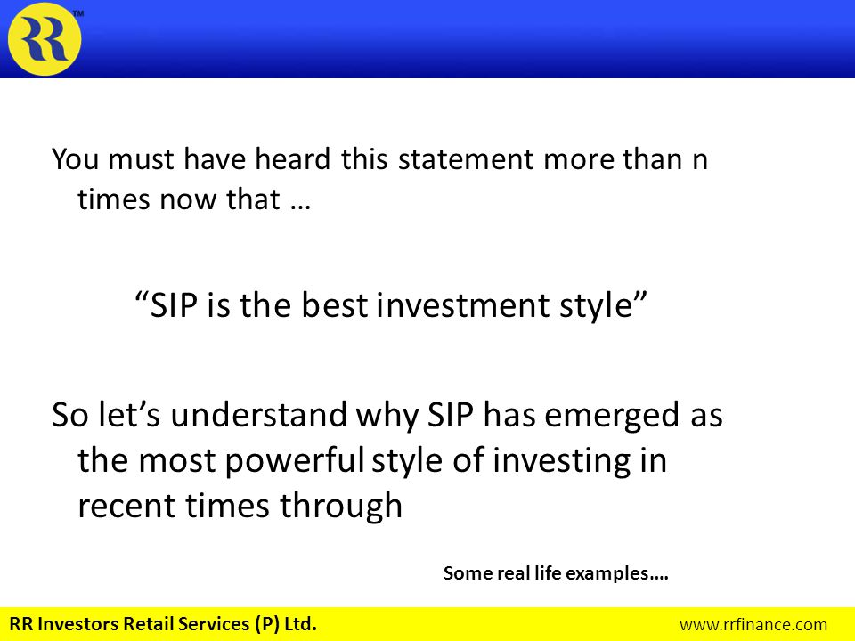 There are basically three points that makes SIP such a strong concept Rupee Cost Averaging Power of Compounding Market timing irrelevance Let us simplify these terms in next few slides… RR Investors Retail Services (P) Ltd.