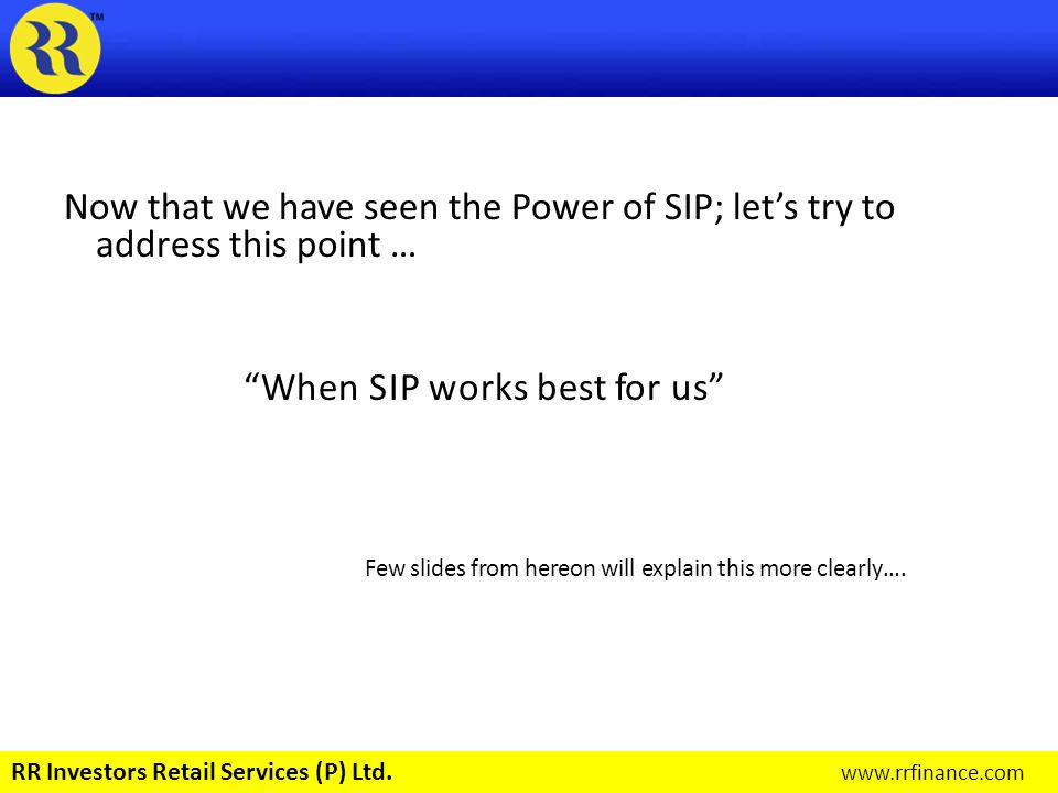 SIP will work best if following acts are done: Start Early Invest Regularly Invest for Long Term Invest in the Right Asset Class RR Investors Retail Services (P) Ltd.