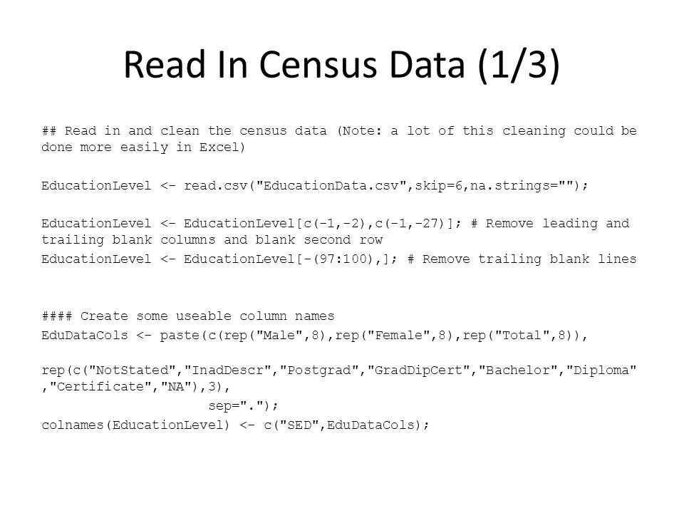 Read In Census Data (1/3) ## Read in and clean the census data (Note: a lot of this cleaning could be done more easily in Excel) EducationLevel <- read.csv( EducationData.csv ,skip=6,na.strings= ); EducationLevel <- EducationLevel[c(-1,-2),c(-1,-27)]; # Remove leading and trailing blank columns and blank second row EducationLevel <- EducationLevel[-(97:100),]; # Remove trailing blank lines #### Create some useable column names EduDataCols <- paste(c(rep( Male ,8),rep( Female ,8),rep( Total ,8)), rep(c( NotStated , InadDescr , Postgrad , GradDipCert , Bachelor , Diploma , Certificate , NA ),3), sep= . ); colnames(EducationLevel) <- c( SED ,EduDataCols);