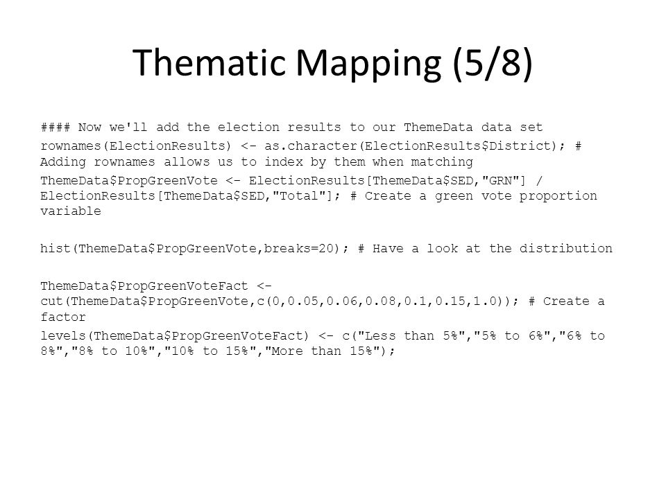 Thematic Mapping (5/8) #### Now we ll add the election results to our ThemeData data set rownames(ElectionResults) <- as.character(ElectionResults$District); # Adding rownames allows us to index by them when matching ThemeData$PropGreenVote <- ElectionResults[ThemeData$SED, GRN ] / ElectionResults[ThemeData$SED, Total ]; # Create a green vote proportion variable hist(ThemeData$PropGreenVote,breaks=20); # Have a look at the distribution ThemeData$PropGreenVoteFact <- cut(ThemeData$PropGreenVote,c(0,0.05,0.06,0.08,0.1,0.15,1.0)); # Create a factor levels(ThemeData$PropGreenVoteFact) <- c( Less than 5% , 5% to 6% , 6% to 8% , 8% to 10% , 10% to 15% , More than 15% );