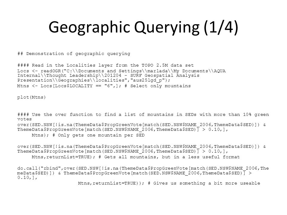Geographic Querying (1/4) ## Demonstration of geographic querying #### Read in the Localities layer from the TOPO 2.5M data set Locs <- readOGR( C:\\Documents and Settings\\marlada\\My Documents\\AQUA Internal\\Thought Leadership\\201204 - SURF Geospatial Analysis Presentation\\Geographies\\localities , aus25lgd_p ); Mtns <- Locs[Locs$LOCALITY == 6 ,]; # Select only mountains plot(Mtns) #### Use the over function to find a list of mountains in SEDs with more than 10% green votes over(SED.NSW[!is.na(ThemeData$PropGreenVote[match(SED.NSW$NAME_2006,ThemeData$SED)]) & ThemeData$PropGreenVote[match(SED.NSW$NAME_2006,ThemeData$SED)] > 0.10,], Mtns); # Only gets one mountain per SED over(SED.NSW[!is.na(ThemeData$PropGreenVote[match(SED.NSW$NAME_2006,ThemeData$SED)]) & ThemeData$PropGreenVote[match(SED.NSW$NAME_2006,ThemeData$SED)] > 0.10,], Mtns,returnList=TRUE); # Gets all mountains, but in a less useful format do.call( rbind ,over(SED.NSW[!is.na(ThemeData$PropGreenVote[match(SED.NSW$NAME_2006,The meData$SED)]) & ThemeData$PropGreenVote[match(SED.NSW$NAME_2006,ThemeData$SED)] > 0.10,], Mtns,returnList=TRUE)); # Gives us something a bit more useable