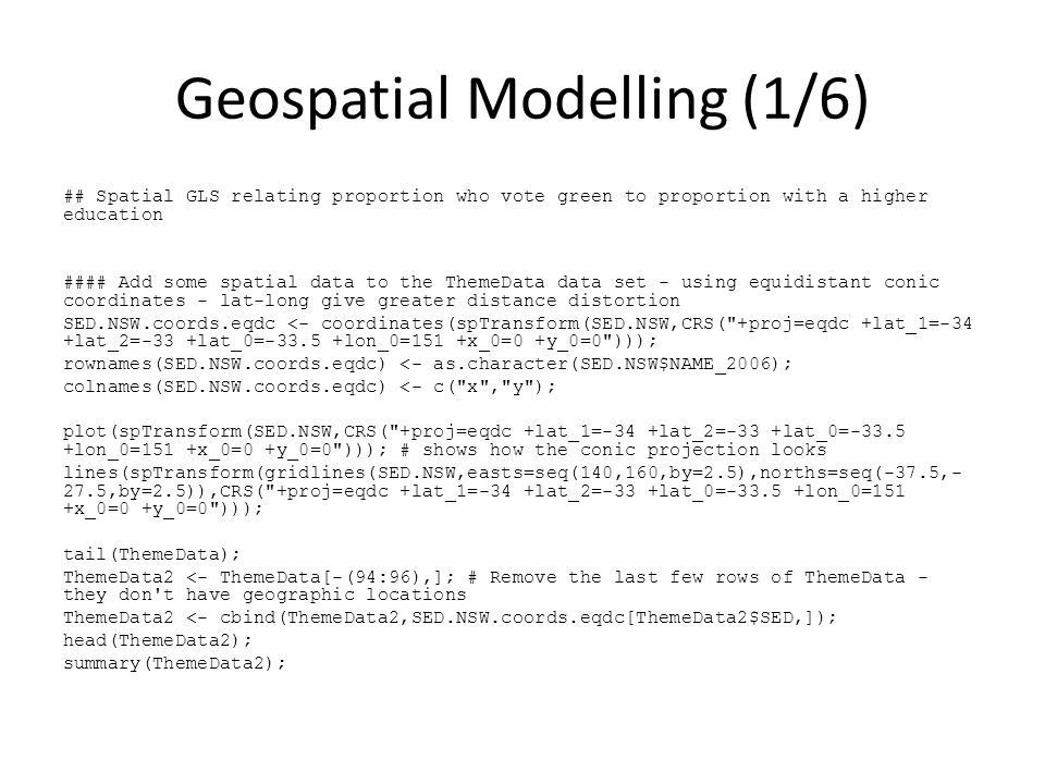 Geospatial Modelling (1/6) ## Spatial GLS relating proportion who vote green to proportion with a higher education #### Add some spatial data to the ThemeData data set - using equidistant conic coordinates - lat-long give greater distance distortion SED.NSW.coords.eqdc <- coordinates(spTransform(SED.NSW,CRS( +proj=eqdc +lat_1=-34 +lat_2=-33 +lat_0=-33.5 +lon_0=151 +x_0=0 +y_0=0 ))); rownames(SED.NSW.coords.eqdc) <- as.character(SED.NSW$NAME_2006); colnames(SED.NSW.coords.eqdc) <- c( x , y ); plot(spTransform(SED.NSW,CRS( +proj=eqdc +lat_1=-34 +lat_2=-33 +lat_0=-33.5 +lon_0=151 +x_0=0 +y_0=0 ))); # shows how the conic projection looks lines(spTransform(gridlines(SED.NSW,easts=seq(140,160,by=2.5),norths=seq(-37.5,- 27.5,by=2.5)),CRS( +proj=eqdc +lat_1=-34 +lat_2=-33 +lat_0=-33.5 +lon_0=151 +x_0=0 +y_0=0 ))); tail(ThemeData); ThemeData2 <- ThemeData[-(94:96),]; # Remove the last few rows of ThemeData - they don t have geographic locations ThemeData2 <- cbind(ThemeData2,SED.NSW.coords.eqdc[ThemeData2$SED,]); head(ThemeData2); summary(ThemeData2);