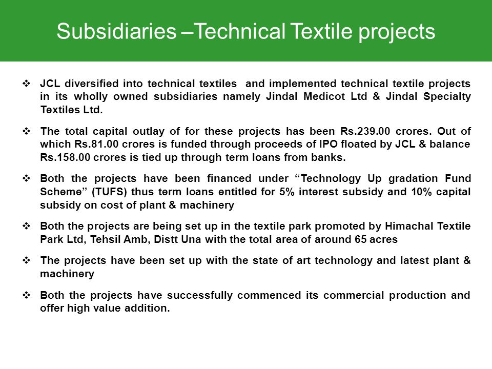 Subsidiaries –Technical Textile projects  JCL diversified into technical textiles and implemented technical textile projects in its wholly owned subsidiaries namely Jindal Medicot Ltd & Jindal Specialty Textiles Ltd.