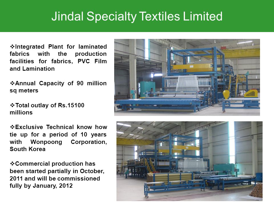 Jindal Specialty Textiles Limited  Integrated Plant for laminated fabrics with the production facilities for fabrics, PVC Film and Lamination  Annual Capacity of 90 million sq meters  Total outlay of Rs.15100 millions  Exclusive Technical know how tie up for a period of 10 years with Wonpoong Corporation, South Korea  Commercial production has been started partially in October, 2011 and will be commissioned fully by January, 2012