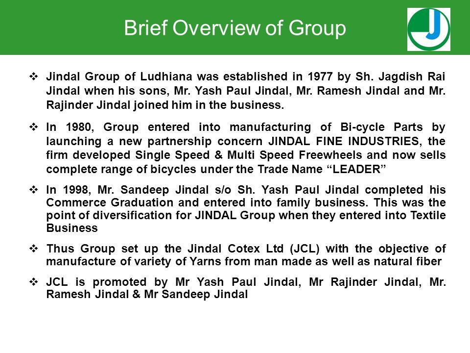  Jindal Group of Ludhiana was established in 1977 by Sh. Jagdish Rai Jindal when his sons, Mr. Yash Paul Jindal, Mr. Ramesh Jindal and Mr. Rajinder J